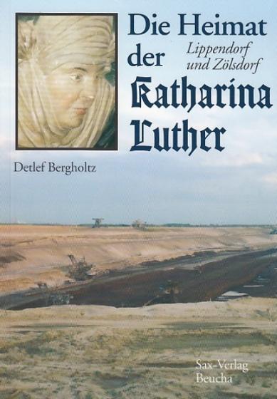 Die Heimat der Katharina Luther. Lippendorf und Zölsdorf. Herausgegeben vom Heimatverein Lippendorf-Kieritzsch. - Bergholtz, Detlef
