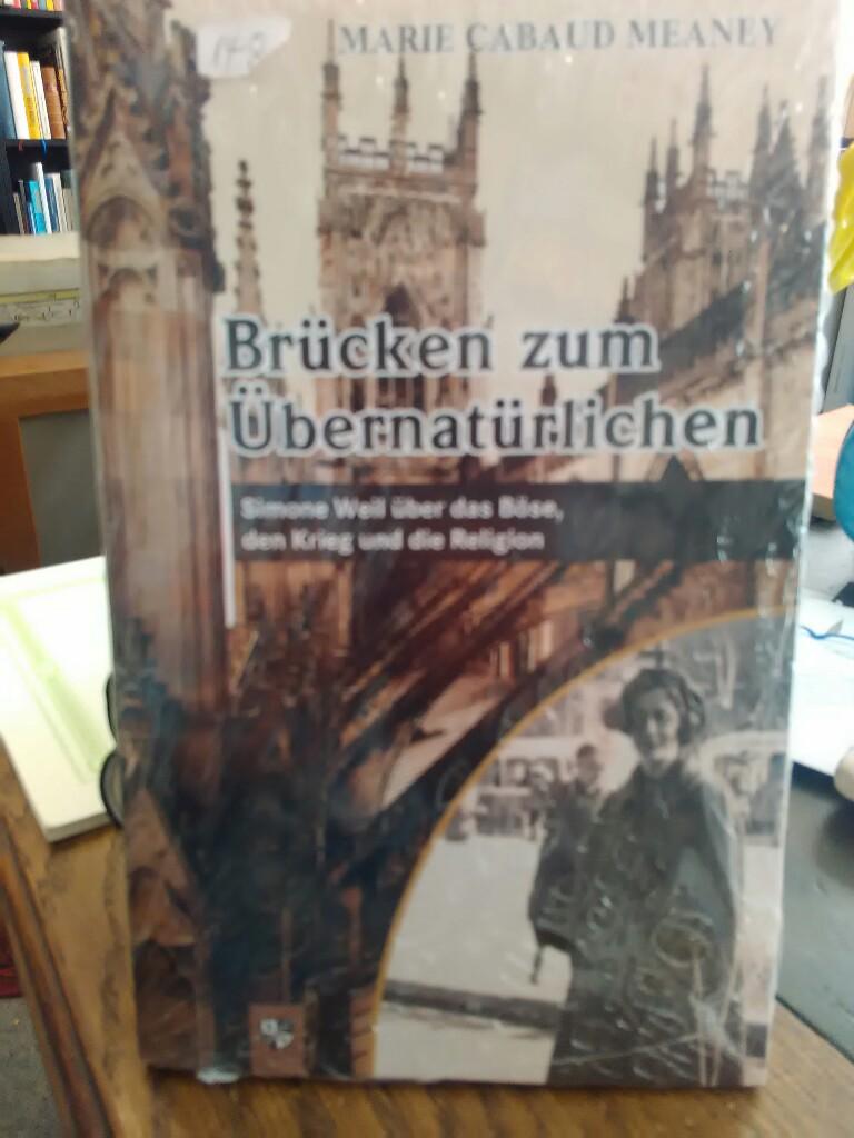Brücken zum Übernatürlichen. Simone Weil über das Böse, den Krieg und die Religion. - Meaney, Marie Cabaud