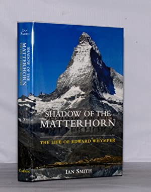 Shadow of the Matterhorn. The Life of Edward Whymper.