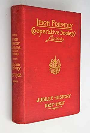The jubilee history of the Leigh Friendly Co-operative Society Limited, 1857-1907 : with an intro...