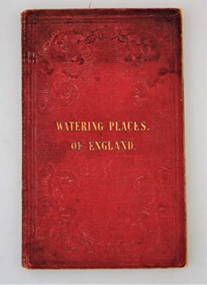 The watering places of England : comprising Tunbridge Wells, Weymouth, Buxton, Matlock, Scarborou...