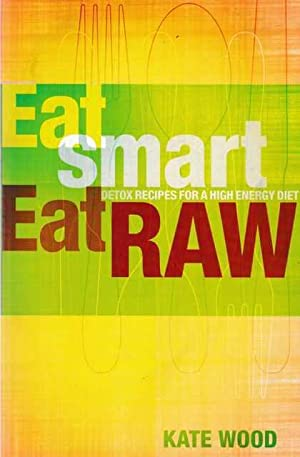 Eat Smart, Eat Raw: Detox Recipes for a High Energy Diet