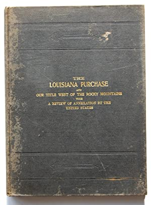 The Louisiana Purchase and Our Title West of the Rocky Mountains, with a Review of Annexation by ...