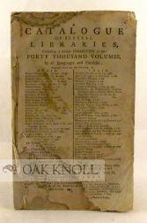 CATALOGUE OF SEVERAL LIBRARIES, CONTAINING A CURIOUS COLLECTION OF NEAR FORTY THOUSAND VOLUMES, IN ...