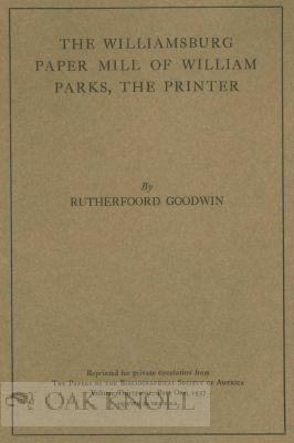 WILLLIAMSBURG PAPER MILL OF WILLIAM PARKS, THE PRINTER.|THE: Goodwin, Rutherfoord