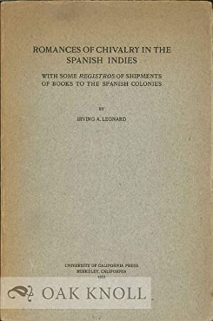 ROMANCES OF CHIVALRY IN THE SPANISH INDIES WITH SOME REGISTROS OF SHIPMENTS OF BOOKS TO THE SPANISH...