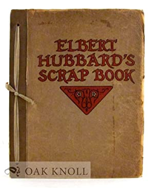ELBERT HUBBARD'S SCRAP BOOK, CONTAINING THE INSPIRED AND INSPIRING SELECTIONS, GATHERED DURING A ...