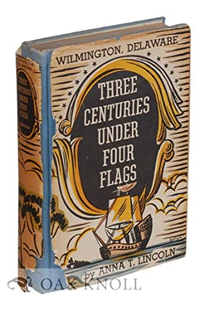 WILMINGTON DELAWARE, THREE CENTURIES UNDER FOUR FLAGS, 1609-1937: Lincoln, Anna T.