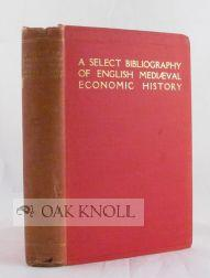 SELECT BIBLIOGRAPHY FOR THE STUDY, SOURCES, AND LITERATURE OF ENGLISH MEDIAEVAL ECONOMIC HISTORY: ...