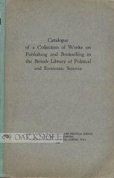 CATALOGUE OF A COLLECTION OF WORKS ON PUBLISHING AND BOOKSELLING IN THE BRITISH LIBRARY OF ...