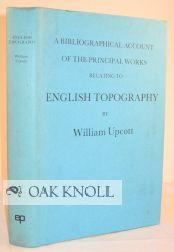 BIBLIOGRAPHICAL ACCOUNT OF THE PRINCIPAL WORKS RELATING TO ENGLISH TOPOGRAPHY.|A: Upcott, William