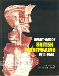 AVANT-GARDE BRITISH PRINTMAKING 1914-1960: Carey, Frances and Antony Griffiths