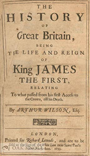 HISTORY OF GREAT BRITAIN, BEING THE LIFE AND REIGN OF KING JAMES THE FIRST, RELATING TO WHAT PASSED...