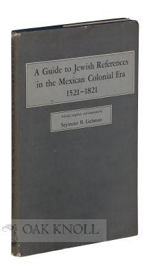 GUIDE TO JEWISH REFERENCES IN THE MEXICAN COLONIAL ERA 1521-1821.|A: Liebman, Seymour B. (compiler)