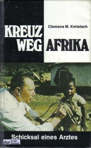 Kreuzweg Afrika. Schicksal eines Arztes: Clemens M. Kmietsch