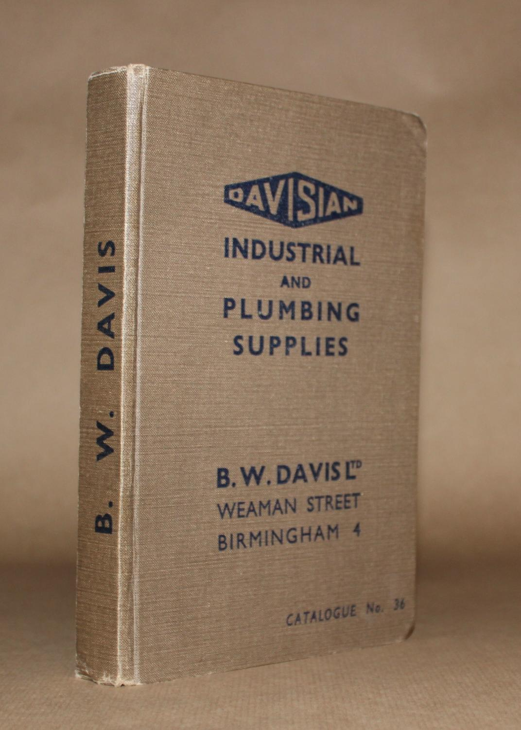 Davisian Industrial and Plumbing Supplies. Catalogue No. 36. Davisian Trade Catalogue. [ ] [Couverture rigide] 8vo., 314pp., hardback trade catalogue of B. W. Davis Ltd. Weaman Street, Birmingham 4, illustrated throughout, original brown cloth, lettered in dark blue to spine & front cover, little external wear, otherwise very good condition.
