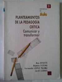 Planteamientos de la pedagogía crítica. Comunicar y transformar: Ana Ayuste, Ramón ...
