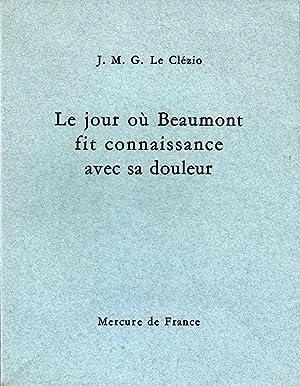 le jour où Beaumont fit connaissance avec sa douleur *: LE CLEZIO J.M.G.: