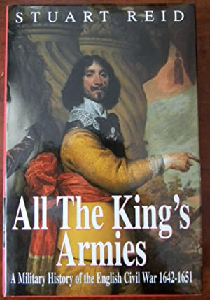 ALL THE KING'S ARMIES. A MILITARY HISTORY OF THE ENGLISH CIVIL WAR 1642-1651