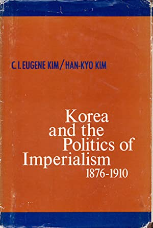 Korea and the Politics of Imperialism. 1876-1910.: KIM, C.J. EUGENE