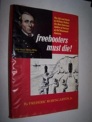 FREEBOOTERS MUST DIE! The Life and Death of William Walker, The Most Notorious Soldier of Fortune...