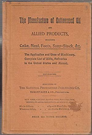 The Manufacture of Cottonseed Oil and Allied Products, including Cake, Meal, Foots, Soap-Stock, &...