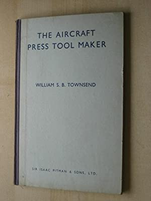 THE AIRCRAFT PRESS TOOL MAKER: Townsend (William S.