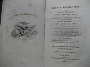 MENTAL RECREATION; OR SELECT MAXIMS, SAYINGS AND OBSERVATIONS OF PHILOSOPHERS, STATESMEN, DIVINES, ...