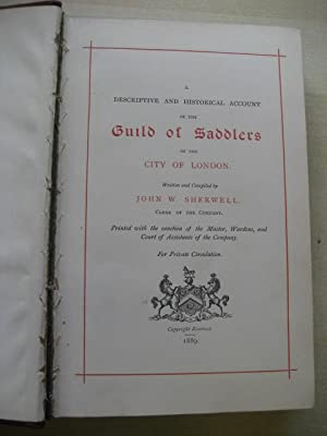 A DESCRIPTIVE AND HISTORICAL ACCOUNT OF THE GUILD OF SADDLERS OF THE CITY OF LONDON: Sherwell [John...