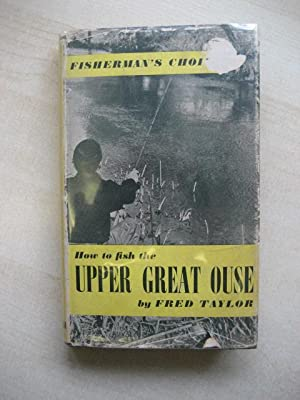 HOW TO FISH THE UPPER GREAT OUSE (Fisherman's Choice series): Taylor [Fred]