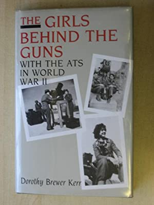 The Girls Behind the Guns : With the ATS in World War II: Kerr, Dorothy Brewer