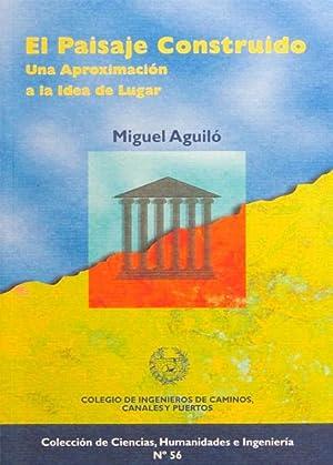 EL PAISAJE CONSTRUIDO. Una aproximacion a la idea de lugar. (NUEVO): AGUILO, Miguel