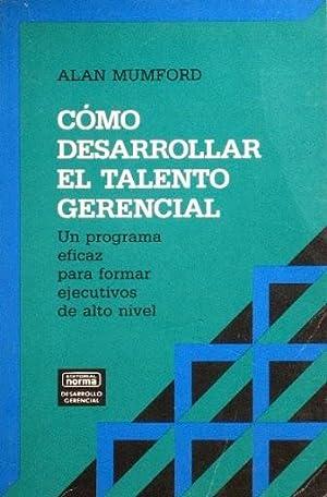 COMO DESARROLLAR EL TALENTO GERENCIAL. Un programa eficaz para formar ejecutivos de alto nivel: ...
