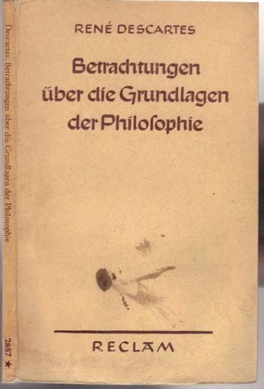 Betrachtungen über die Grundlagen der Philosophie. Neu: Descartes, Rene