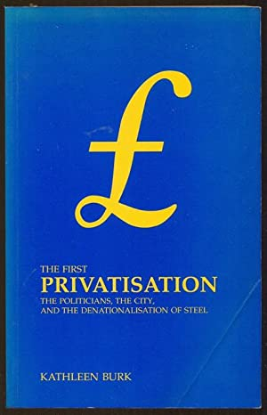The First Privatisation. The Politicians, the City, and the Denationalisation of Steel: Burk, ...
