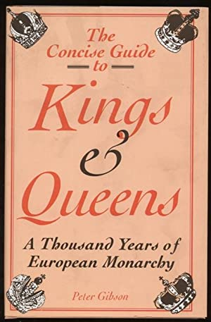 The Concise Guide to Kings and Queens. A Thousand Years of European Monarchy: Gibson, Peter