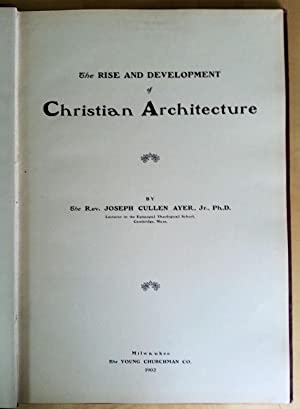 The Rise and Development of Christian Architecture: Joseph Cullen Ayre, Jr.
