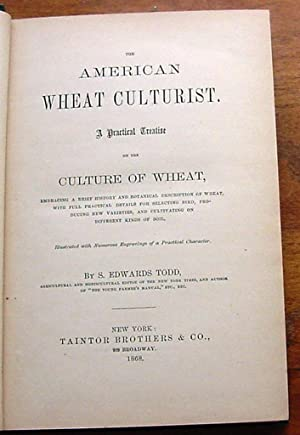 The American Wheat Culturist, A Practical Treatise, on the Culture of Wheat: Todd, S. Edwards