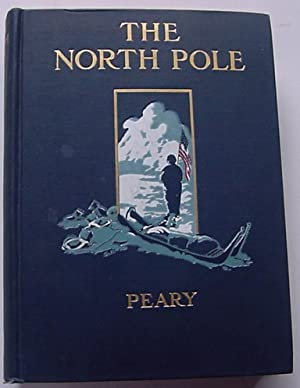 The North Pole, Its Discovery in 1909 Under the Auspices of the Peary Arctic Club: Peary, Robert