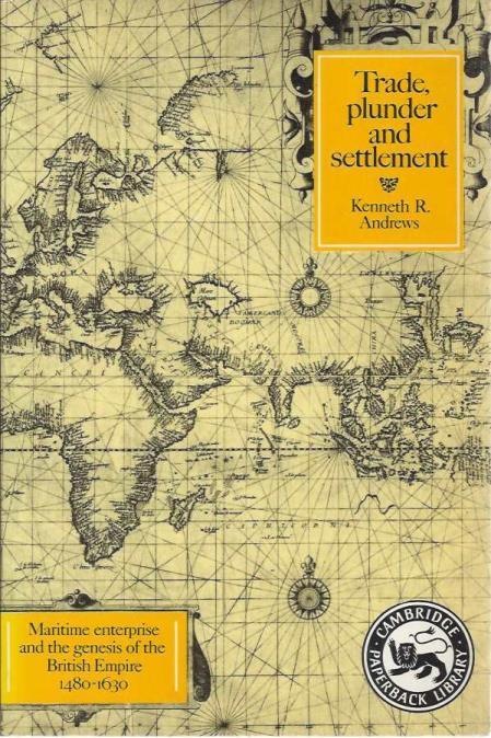 Trade, Plunder and Settlement: Maritime Enterprise and the Genesis of the British Empire, 1480-1630 (Cambridge Paperback Library), Andrews, Kenneth R.
