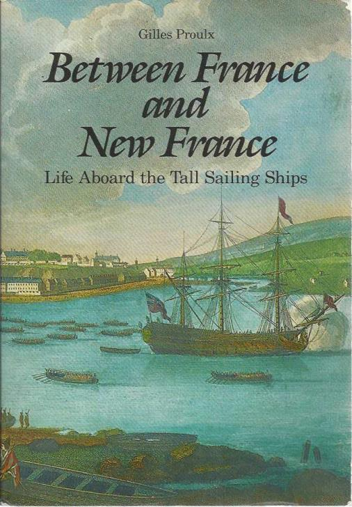 Between France and New France: Life Aboard the Tall Sailing Ships, Proulx, Gilles