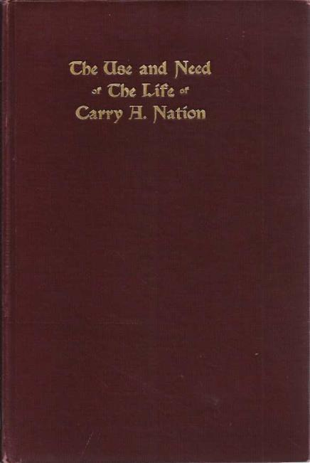 THE USE AND NEED OF THE LIFE OF CARRY A. NATION., [Nation, Carry]. Written by Herself.