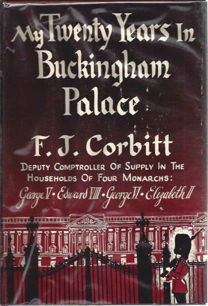 My Twenty Years in Buckingham Palace. Deputy Comptroller of Supply in the Households of Four Monarchs: George V, Edward VIII, George VI, Elizabeth II, Corbitt, F. J.