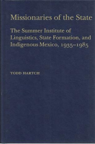 Missionaries of the State: The Summer Institute of Linguistics, State Formation, and Indigenous Mexico, 1935-1985, Hartch, Dr. Todd