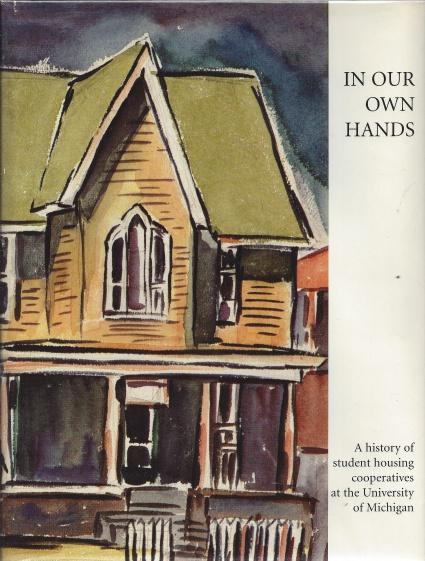 In Our Own Hands: The History of Student Housing Cooperatives at the University of Michigan, Merick, Amy; Wilson, Suzanne; Jones, James; Goldstein, Margaret [Editor]