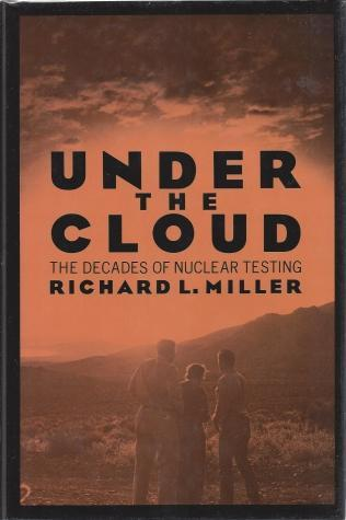 Under the Cloud: The Decades of Nuclear Testing, Richard L. Miller