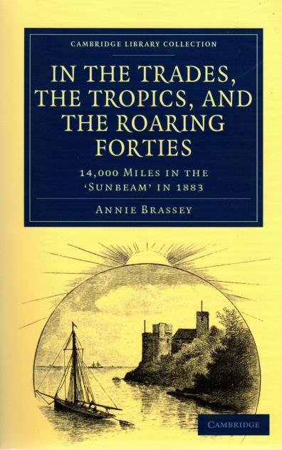 In the Trades, the Tropics, and the Roaring Forties: 14,000 Miles in the Sunbeam in 1883 (Cambridge Library Collection - Maritime Exploration), Brassey, Annie