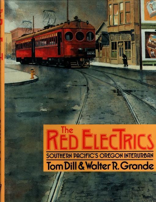 The Red Electrics: Southern Pacific's Oregon Interurban, Walter R. Grande; Tom Dill