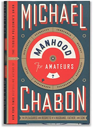 Manhood For Amateurs: The Pleasures and Regrets: CHABON, Michael.