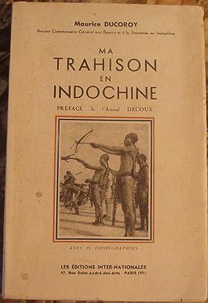 MA TRAHISON EN INDOCHINE. PREFACE DE L'AMIRAL: DUCOROY MAURICE (ANCIEN